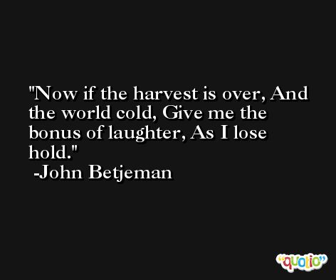 Now if the harvest is over, And the world cold, Give me the bonus of laughter, As I lose hold. -John Betjeman