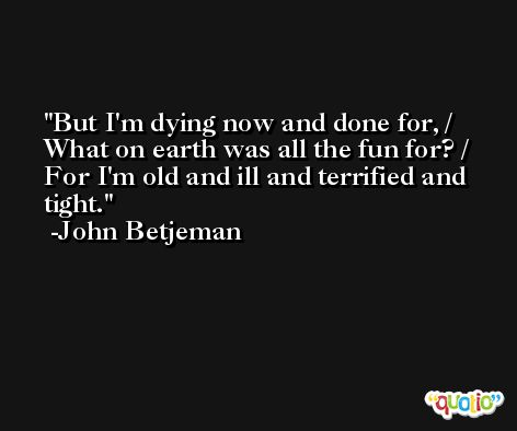 But I'm dying now and done for, / What on earth was all the fun for? / For I'm old and ill and terrified and tight. -John Betjeman
