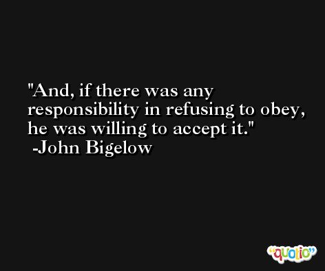 And, if there was any responsibility in refusing to obey, he was willing to accept it. -John Bigelow