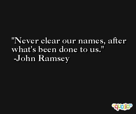 Never clear our names, after what's been done to us. -John Ramsey