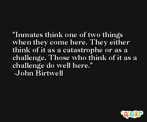 Inmates think one of two things when they come here. They either think of it as a catastrophe or as a challenge. Those who think of it as a challenge do well here. -John Birtwell
