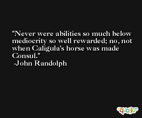 Never were abilities so much below mediocrity so well rewarded; no, not when Caligula's horse was made Consul. -John Randolph