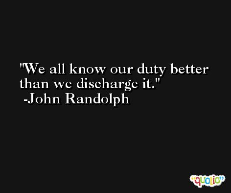 We all know our duty better than we discharge it. -John Randolph