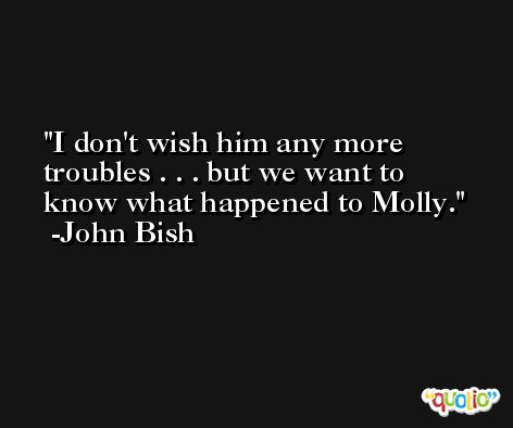 I don't wish him any more troubles . . . but we want to know what happened to Molly. -John Bish