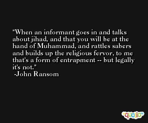 When an informant goes in and talks about jihad, and that you will be at the hand of Muhammad, and rattles sabers and builds up the religious fervor, to me that's a form of entrapment -- but legally it's not. -John Ransom