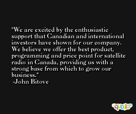 We are excited by the enthusiastic support that Canadian and international investors have shown for our company. We believe we offer the best product, programming and price point for satellite radio in Canada, providing us with a strong base from which to grow our business. -John Bitove
