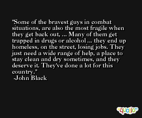 Some of the bravest guys in combat situations, are also the most fragile when they get back out, ... Many of them get trapped in drugs or alcohol ... they end up homeless, on the street, losing jobs. They just need a wide range of help, a place to stay clean and dry sometimes, and they deserve it. They've done a lot for this country. -John Black