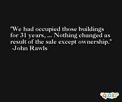 We had occupied those buildings for 31 years, ... Nothing changed as result of the sale except ownership. -John Rawls