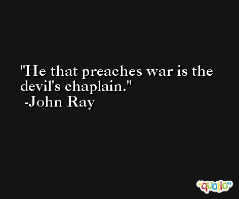 He that preaches war is the devil's chaplain. -John Ray