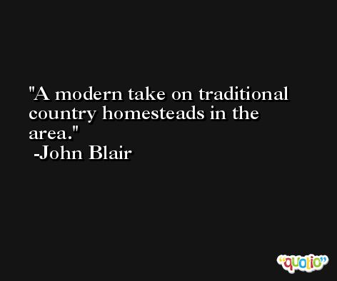 A modern take on traditional country homesteads in the area. -John Blair