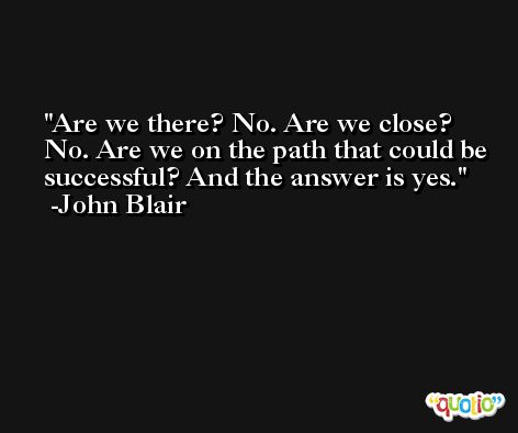 Are we there? No. Are we close? No. Are we on the path that could be successful? And the answer is yes. -John Blair