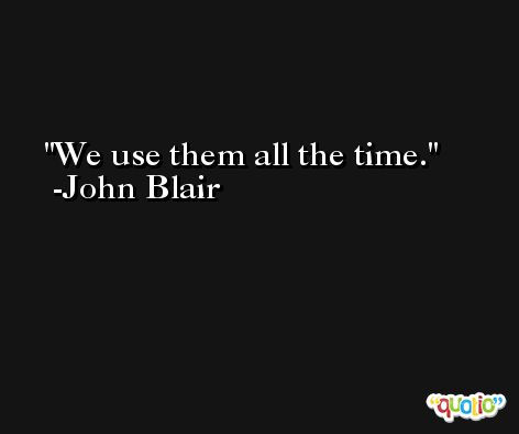 We use them all the time. -John Blair