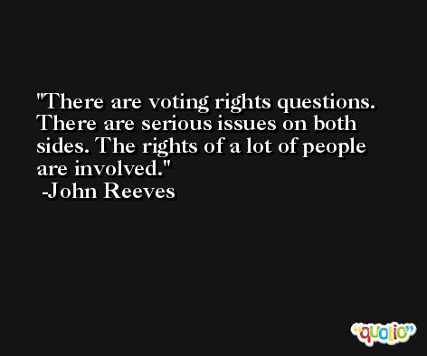 There are voting rights questions. There are serious issues on both sides. The rights of a lot of people are involved. -John Reeves