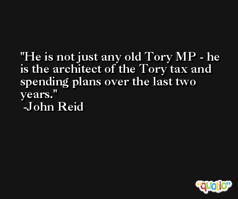 He is not just any old Tory MP - he is the architect of the Tory tax and spending plans over the last two years. -John Reid