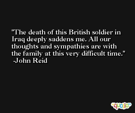 The death of this British soldier in Iraq deeply saddens me. All our thoughts and sympathies are with the family at this very difficult time. -John Reid