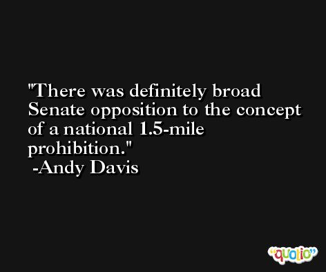 There was definitely broad Senate opposition to the concept of a national 1.5-mile prohibition. -Andy Davis