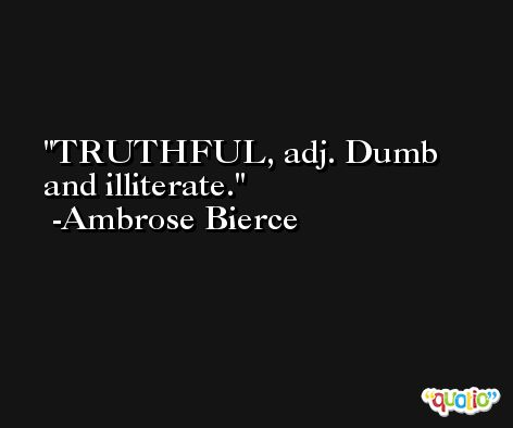 TRUTHFUL, adj. Dumb and illiterate. -Ambrose Bierce