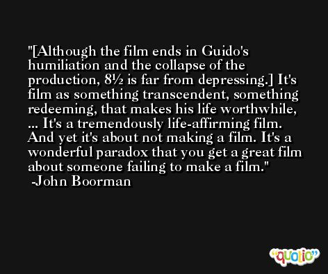[Although the film ends in Guido's humiliation and the collapse of the production, 8½ is far from depressing.] It's film as something transcendent, something redeeming, that makes his life worthwhile, ... It's a tremendously life-affirming film. And yet it's about not making a film. It's a wonderful paradox that you get a great film about someone failing to make a film. -John Boorman