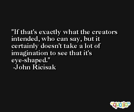 If that's exactly what the creators intended, who can say, but it certainly doesn't take a lot of imagination to see that it's eye-shaped. -John Ricisak