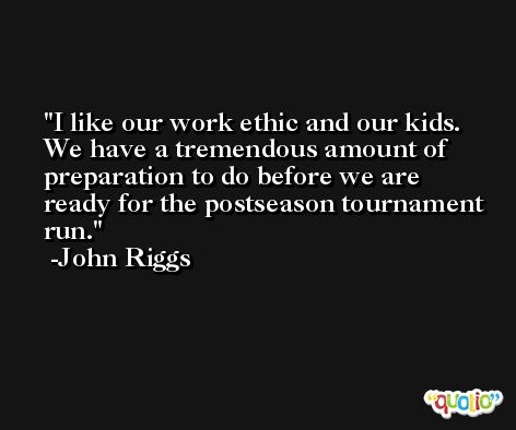 I like our work ethic and our kids. We have a tremendous amount of preparation to do before we are ready for the postseason tournament run. -John Riggs