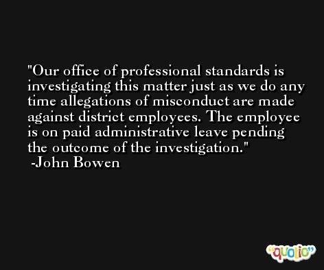 Our office of professional standards is investigating this matter just as we do any time allegations of misconduct are made against district employees. The employee is on paid administrative leave pending the outcome of the investigation. -John Bowen