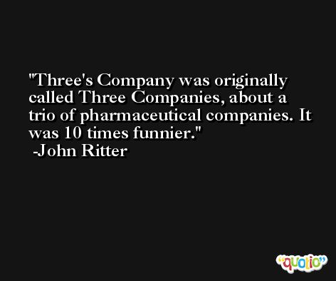 Three's Company was originally called Three Companies, about a trio of pharmaceutical companies. It was 10 times funnier. -John Ritter