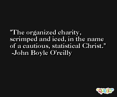The organized charity, scrimped and iced, in the name of a cautious, statistical Christ. -John Boyle O'reilly
