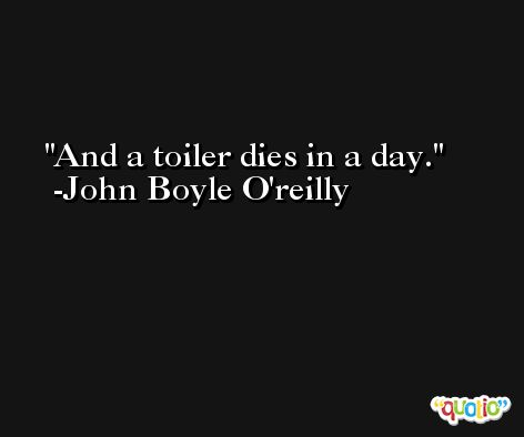 And a toiler dies in a day. -John Boyle O'reilly