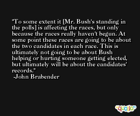 To some extent it [Mr. Bush's standing in the polls] is affecting the races, but only because the races really haven't begun. At some point these races are going to be about the two candidates in each race. This is ultimately not going to be about Bush helping or hurting someone getting elected, but ultimately will be about the candidates' records. -John Brabender