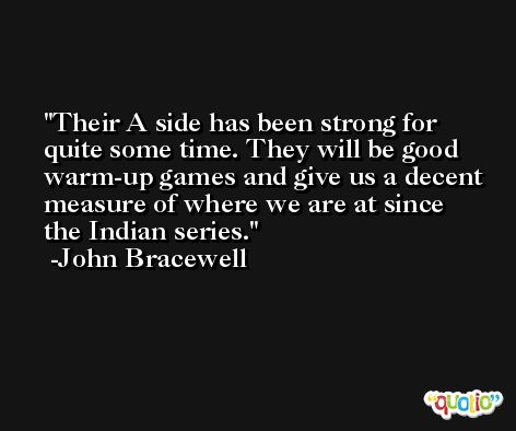 Their A side has been strong for quite some time. They will be good warm-up games and give us a decent measure of where we are at since the Indian series. -John Bracewell