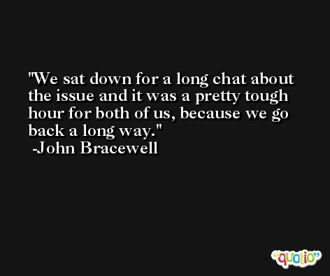 We sat down for a long chat about the issue and it was a pretty tough hour for both of us, because we go back a long way. -John Bracewell