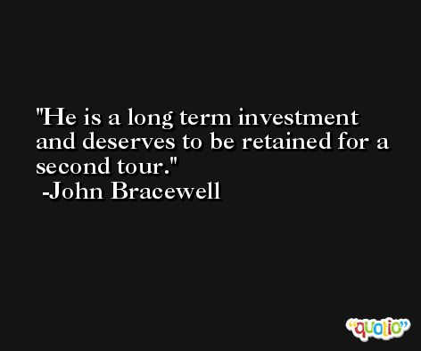 He is a long term investment and deserves to be retained for a second tour. -John Bracewell