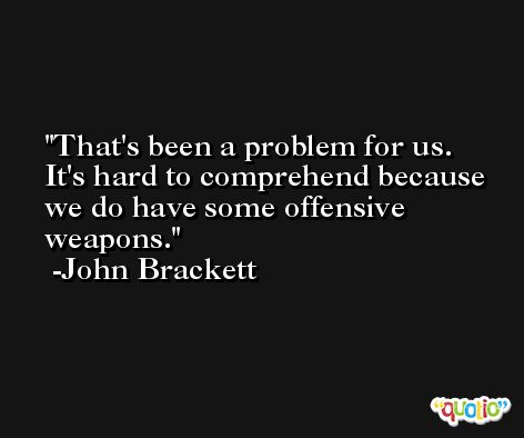 That's been a problem for us. It's hard to comprehend because we do have some offensive weapons. -John Brackett