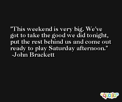 This weekend is very big. We've got to take the good we did tonight, put the rest behind us and come out ready to play Saturday afternoon. -John Brackett