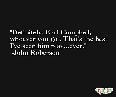 Definitely. Earl Campbell, whoever you got. That's the best I've seen him play...ever. -John Roberson