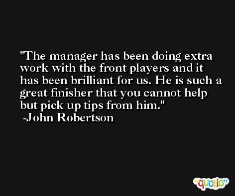 The manager has been doing extra work with the front players and it has been brilliant for us. He is such a great finisher that you cannot help but pick up tips from him. -John Robertson