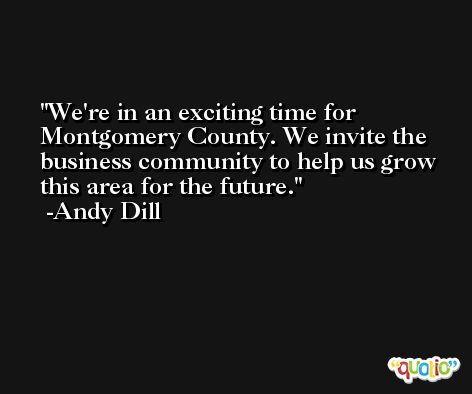 We're in an exciting time for Montgomery County. We invite the business community to help us grow this area for the future. -Andy Dill