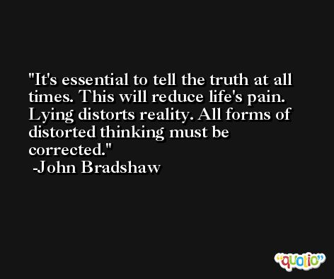 It's essential to tell the truth at all times. This will reduce life's pain. Lying distorts reality. All forms of distorted thinking must be corrected. -John Bradshaw