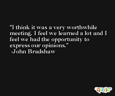 I think it was a very worthwhile meeting. I feel we learned a lot and I feel we had the opportunity to express our opinions. -John Bradshaw