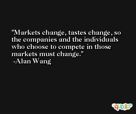 Markets change, tastes change, so the companies and the individuals who choose to compete in those markets must change. -Alan Wang