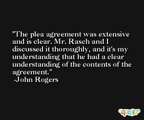 The plea agreement was extensive and is clear. Mr. Rasch and I discussed it thoroughly, and it's my understanding that he had a clear understanding of the contents of the agreement. -John Rogers
