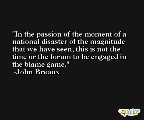 In the passion of the moment of a national disaster of the magnitude that we have seen, this is not the time or the forum to be engaged in the blame game. -John Breaux