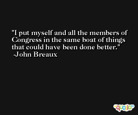 I put myself and all the members of Congress in the same boat of things that could have been done better. -John Breaux