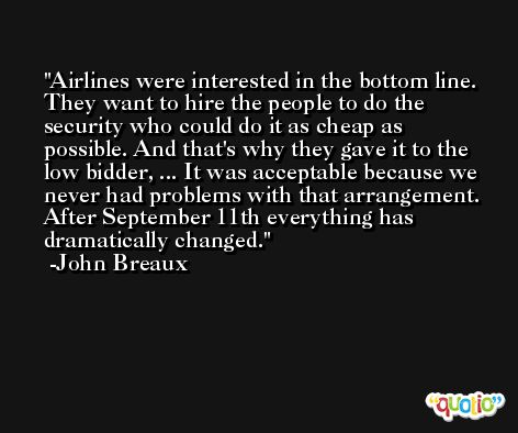 Airlines were interested in the bottom line. They want to hire the people to do the security who could do it as cheap as possible. And that's why they gave it to the low bidder, ... It was acceptable because we never had problems with that arrangement. After September 11th everything has dramatically changed. -John Breaux