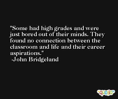 Some had high grades and were just bored out of their minds. They found no connection between the classroom and life and their career aspirations. -John Bridgeland