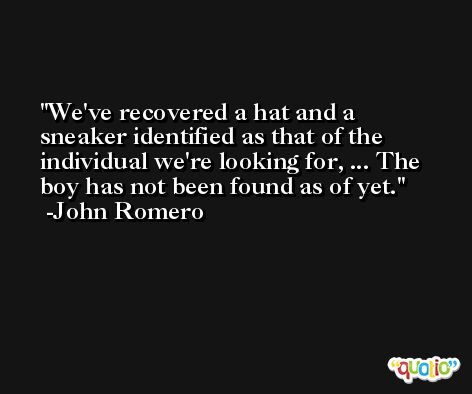 We've recovered a hat and a sneaker identified as that of the individual we're looking for, ... The boy has not been found as of yet. -John Romero