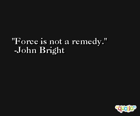 Force is not a remedy. -John Bright