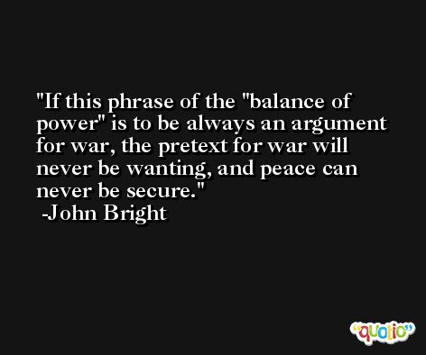 If this phrase of the ''balance of power'' is to be always an argument for war, the pretext for war will never be wanting, and peace can never be secure. -John Bright