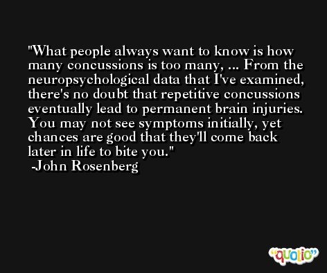 What people always want to know is how many concussions is too many, ... From the neuropsychological data that I've examined, there's no doubt that repetitive concussions eventually lead to permanent brain injuries. You may not see symptoms initially, yet chances are good that they'll come back later in life to bite you. -John Rosenberg