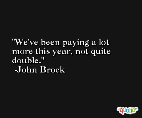 We've been paying a lot more this year, not quite double. -John Brock